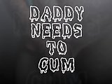 Daddy Needs To Cum